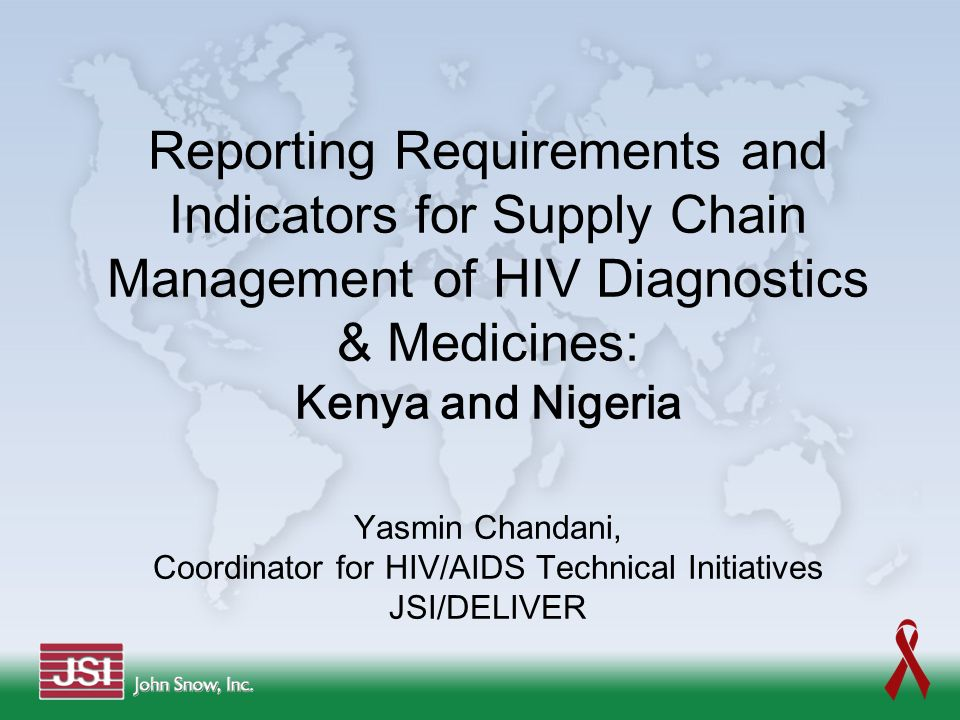Reporting Requirements and Indicators for Supply Chain Management of HIV Diagnostics & Medicines: Kenya and Nigeria Yasmin Chandani, Coordinator for HIV/AIDS Technical Initiatives JSI/DELIVER