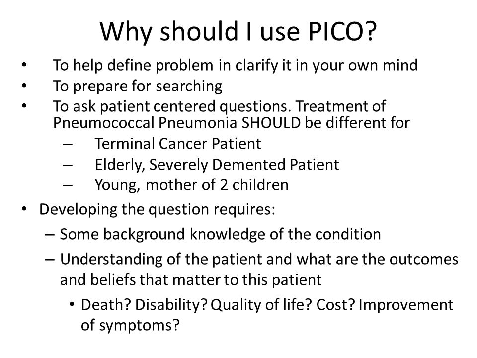 Why should I use PICO To help define problem in clarify it in your own mind. To prepare for searching.