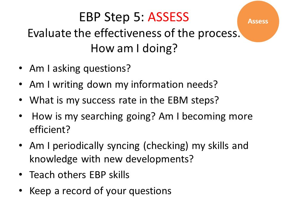 Assess EBP Step 5: ASSESS Evaluate the effectiveness of the process. How am I doing Am I asking questions