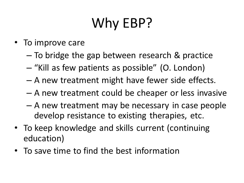 Why EBP To improve care To bridge the gap between research & practice
