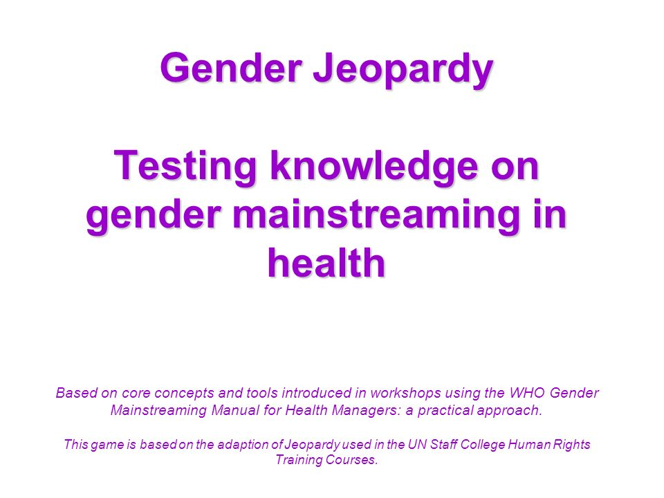 Gender Jeopardy Testing knowledge on gender mainstreaming in health Based on core concepts and tools introduced in workshops using the WHO Gender Mainstreaming Manual for Health Managers: a practical approach.