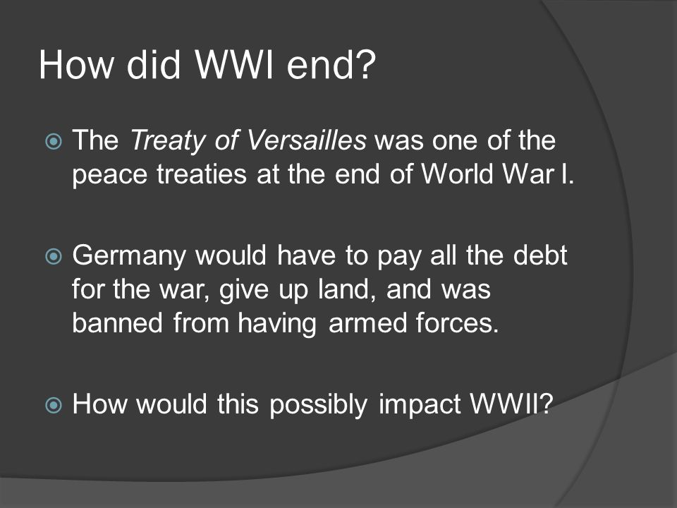 How did WWI end The Treaty of Versailles was one of the peace treaties at the end of World War I.