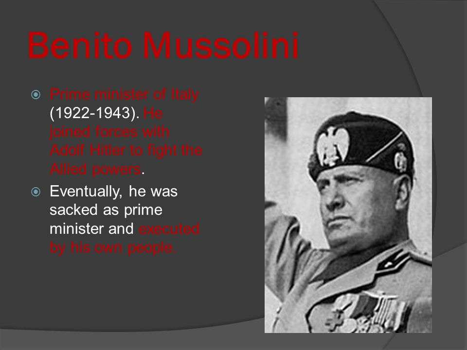 Benito Mussolini Prime minister of Italy ( ). He joined forces with Adolf Hitler to fight the Allied powers.