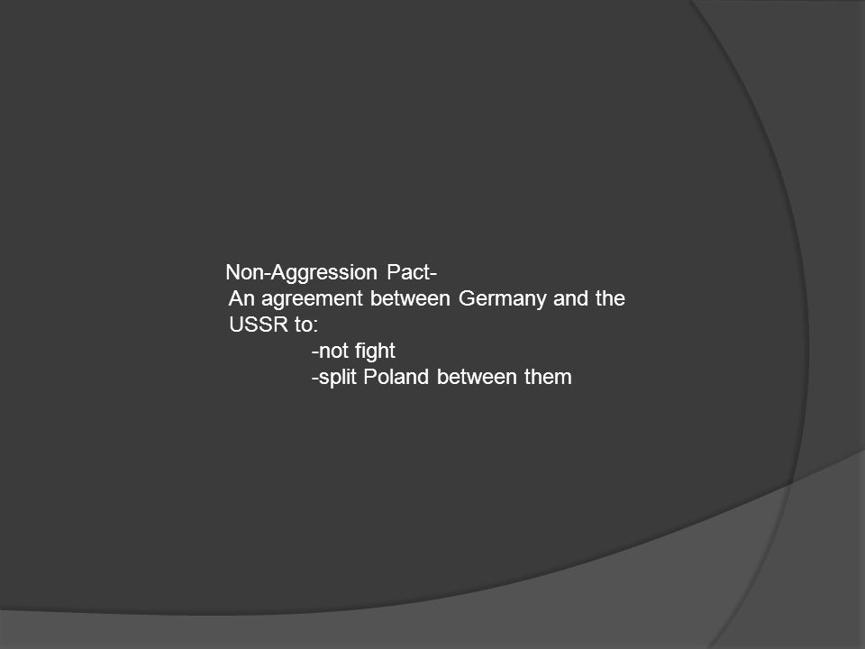 Non-Aggression Pact- An agreement between Germany and the USSR to: -not fight.