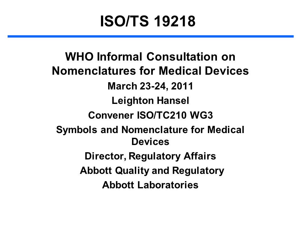 ISO/TS 19218 WHO Informal Consultation on Nomenclatures for Medical Devices. March 23-24, 2011. Leighton Hansel.