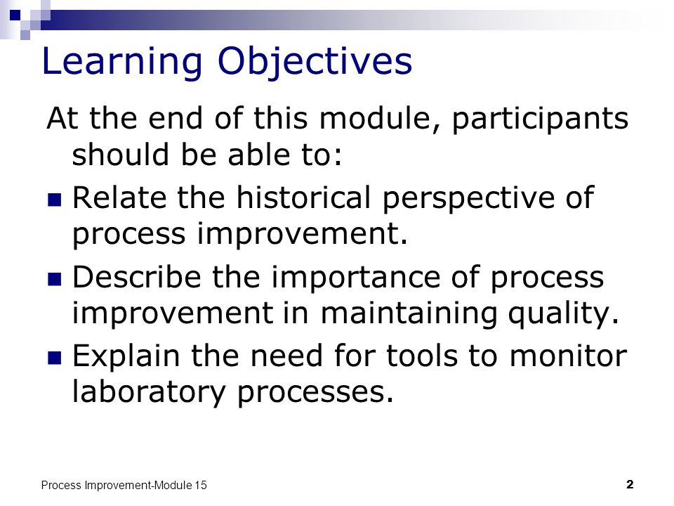 Learning Objectives At the end of this module, participants should be able to: Relate the historical perspective of process improvement.
