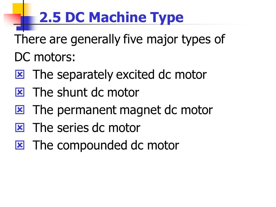 2.5 DC Machine Type There are generally five major types of DC motors: