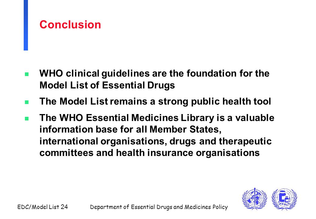 Conclusion WHO clinical guidelines are the foundation for the Model List of Essential Drugs. The Model List remains a strong public health tool.