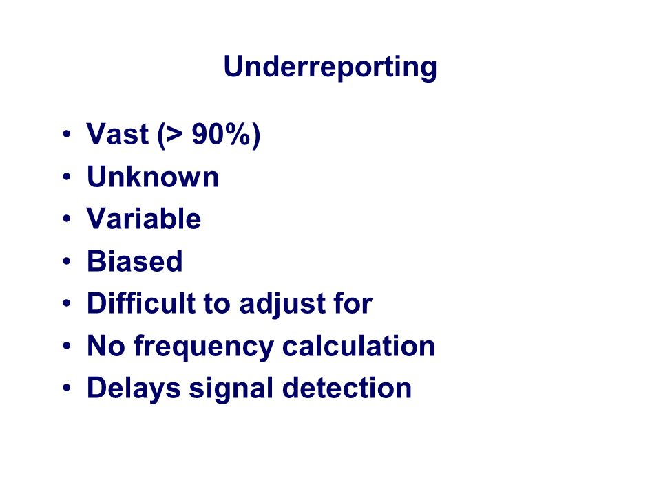 Underreporting Vast (> 90%) Unknown. Variable. Biased. Difficult to adjust for. No frequency calculation.