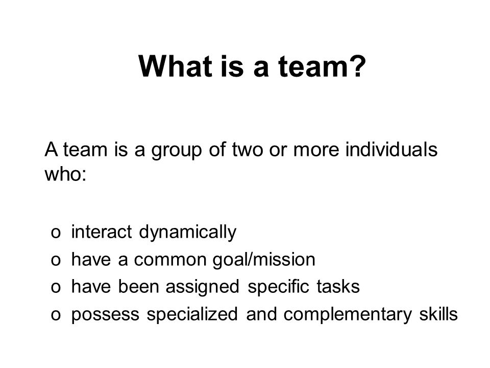 What is a team A team is a group of two or more individuals who: