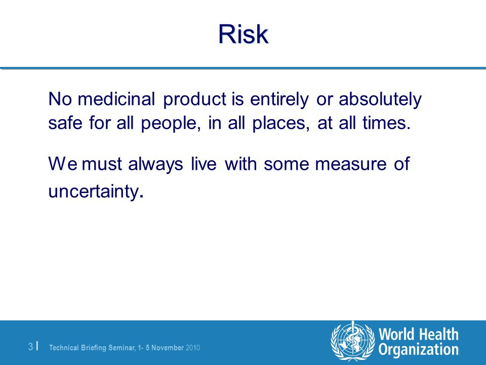 Risk No medicinal product is entirely or absolutely safe for all people, in all places, at all times.
