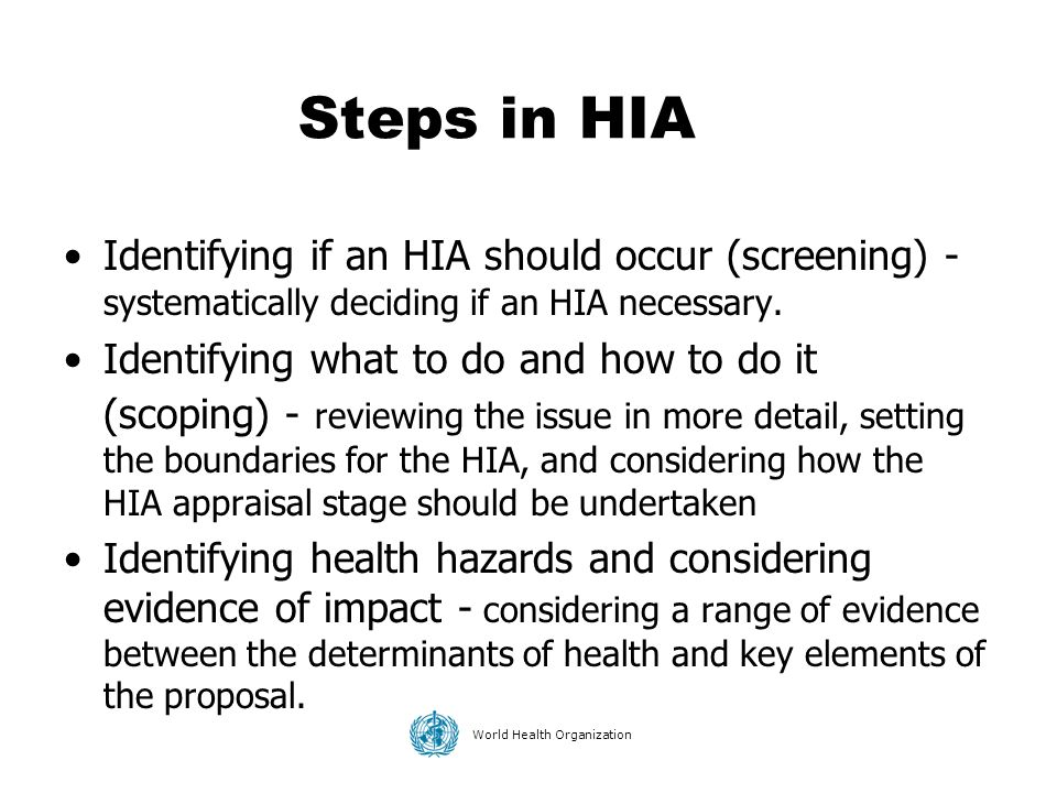 Steps in HIA Identifying if an HIA should occur (screening) - systematically deciding if an HIA necessary.