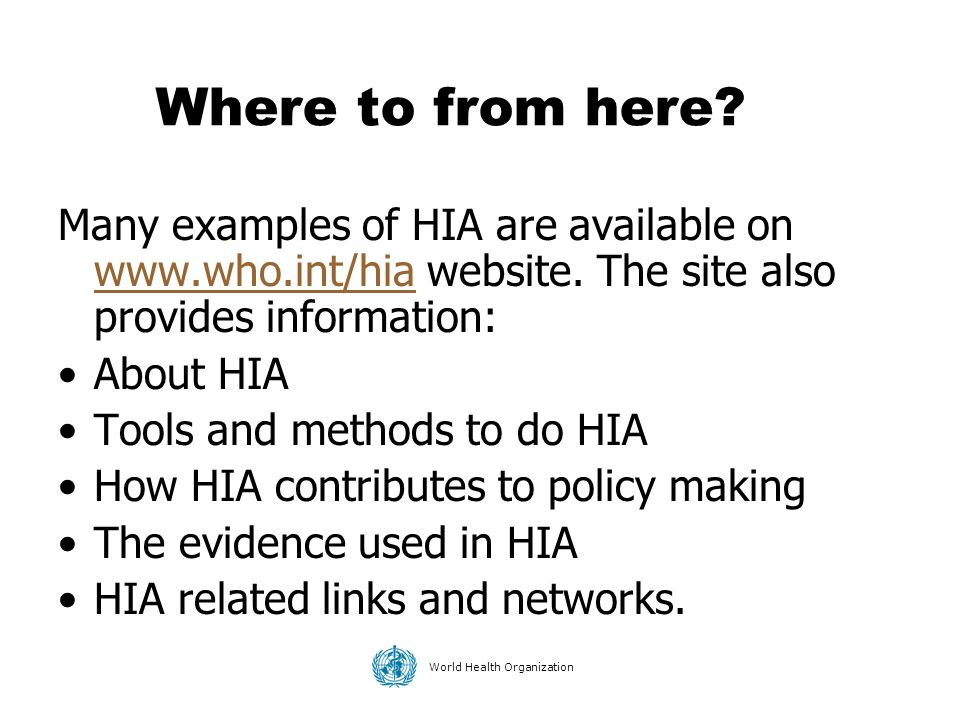 Where to from here Many examples of HIA are available on www.who.int/hia website. The site also provides information: