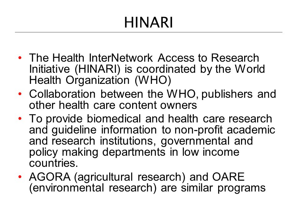 HINARI The Health InterNetwork Access to Research Initiative (HINARI) is coordinated by the World Health Organization (WHO)