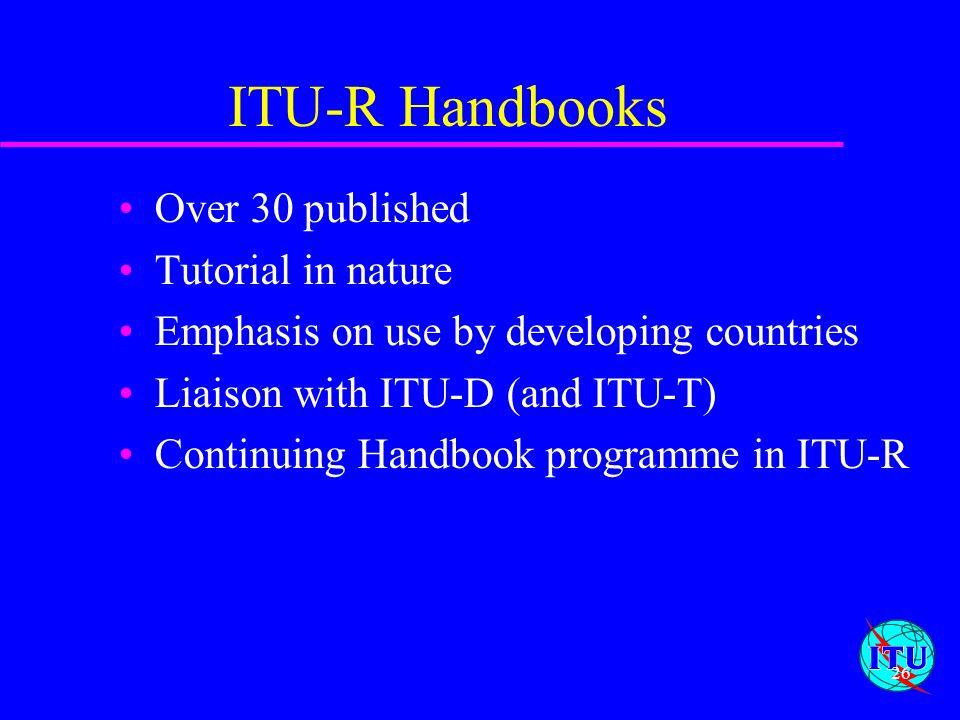 ITU-R Handbooks Over 30 published Tutorial in nature