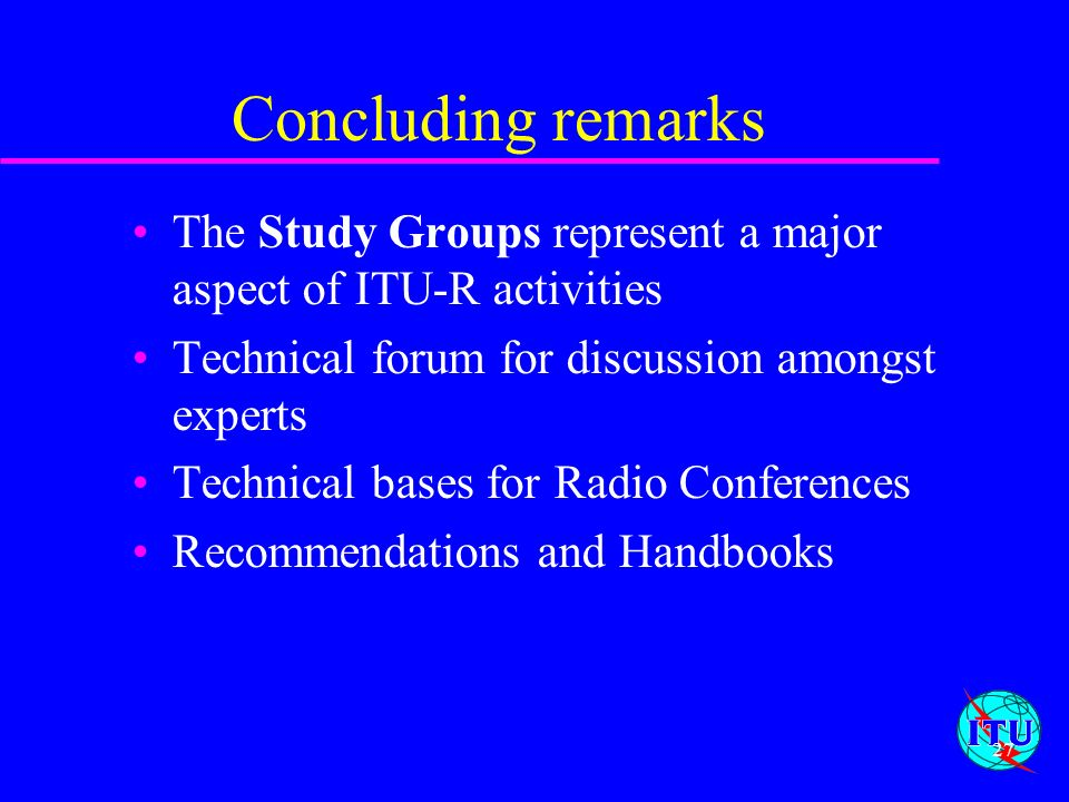 Concluding remarks The Study Groups represent a major aspect of ITU-R activities. Technical forum for discussion amongst experts.