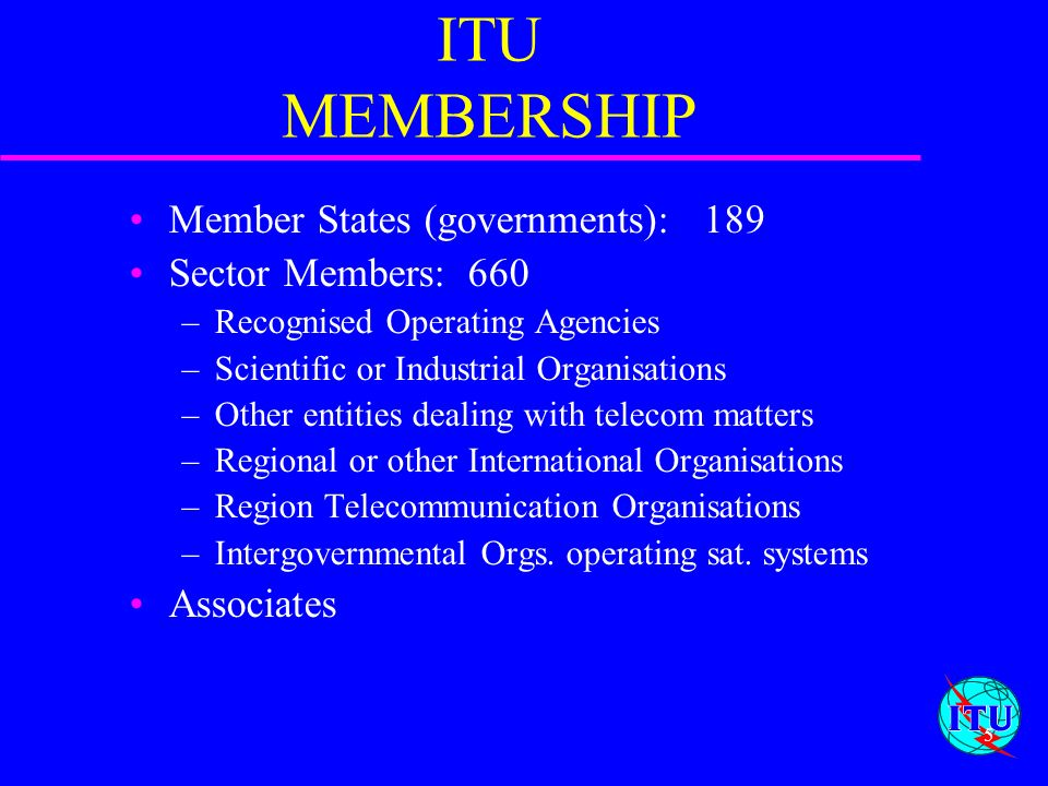 ITU MEMBERSHIP Member States (governments): 189 Sector Members: 660