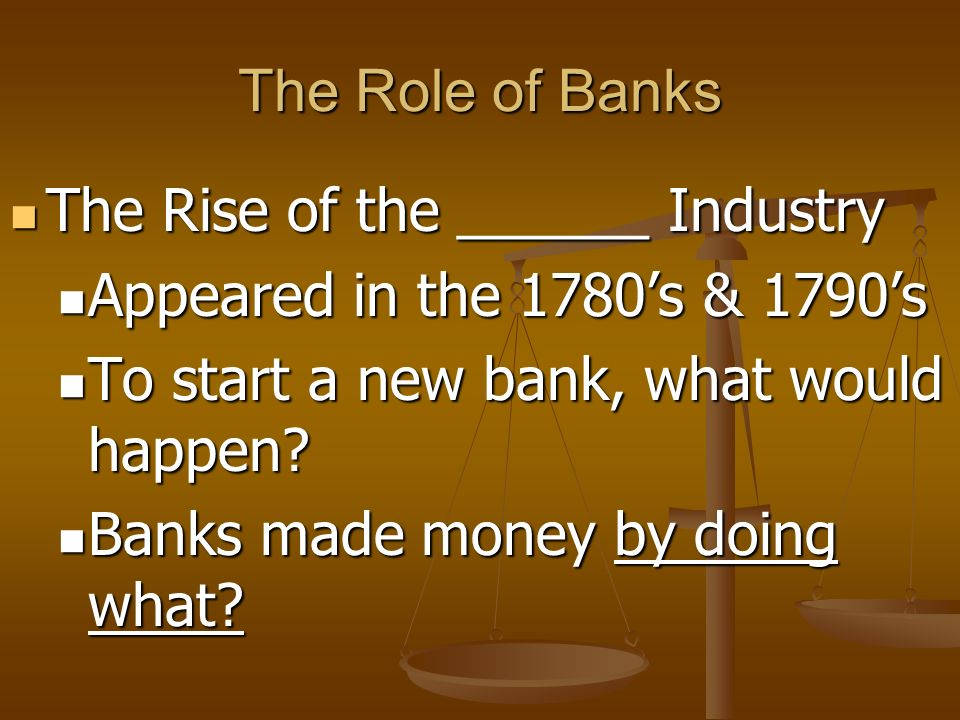 The Role of Banks The Rise of the ______ Industry. Appeared in the 1780's & 1790's. To start a new bank, what would happen