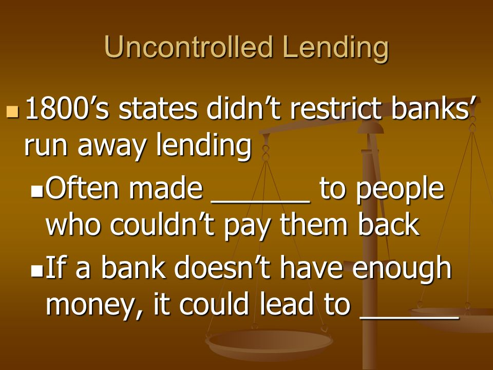Uncontrolled Lending 1800's states didn't restrict banks' run away lending. Often made ______ to people who couldn't pay them back.