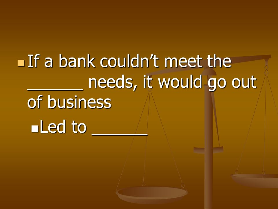 If a bank couldn't meet the ______ needs, it would go out of business