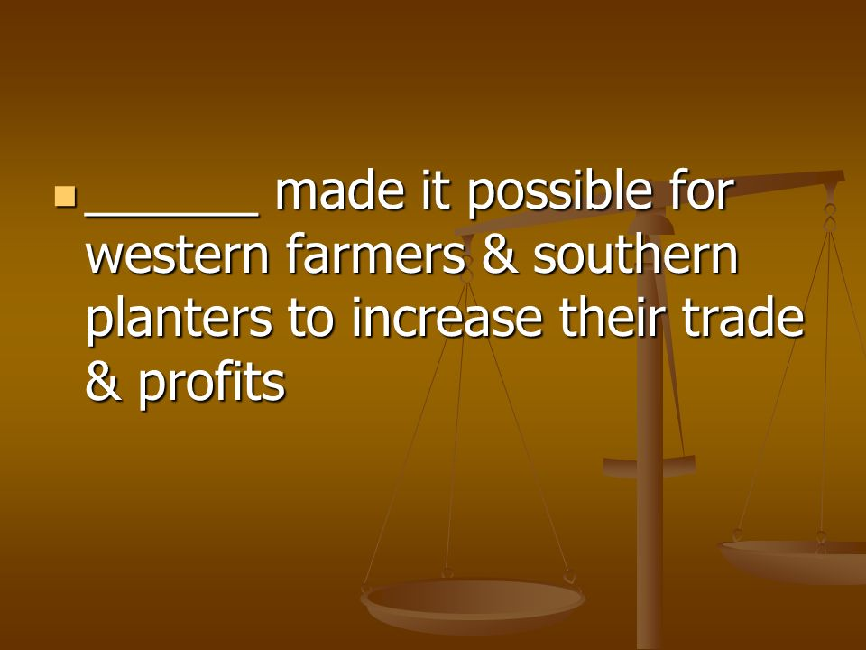 ______ made it possible for western farmers & southern planters to increase their trade & profits