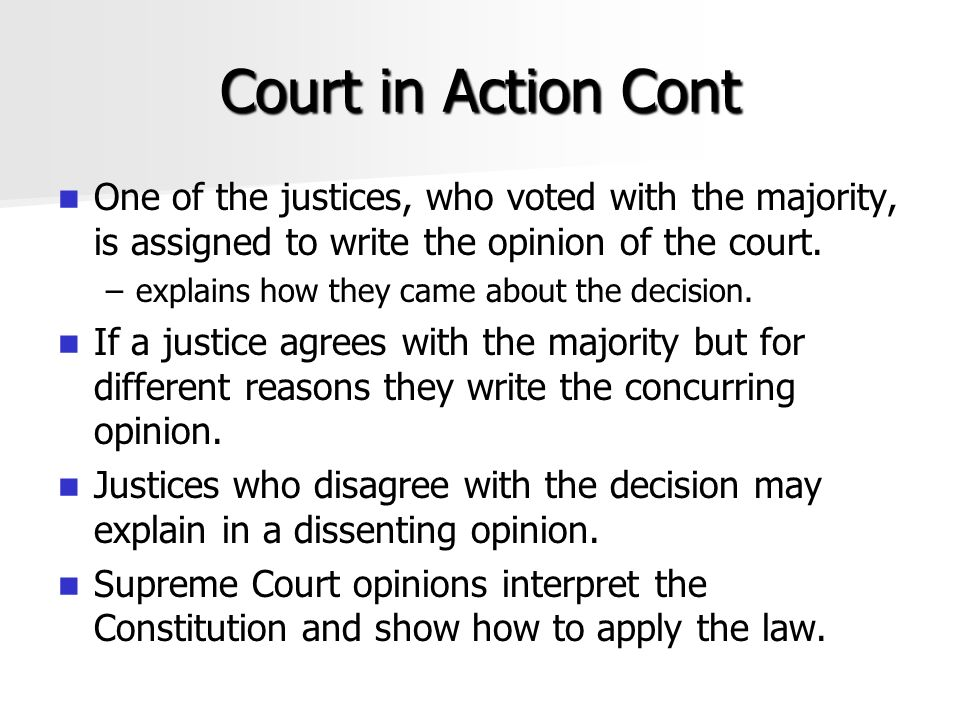 Court in Action Cont One of the justices, who voted with the majority, is assigned to write the opinion of the court.