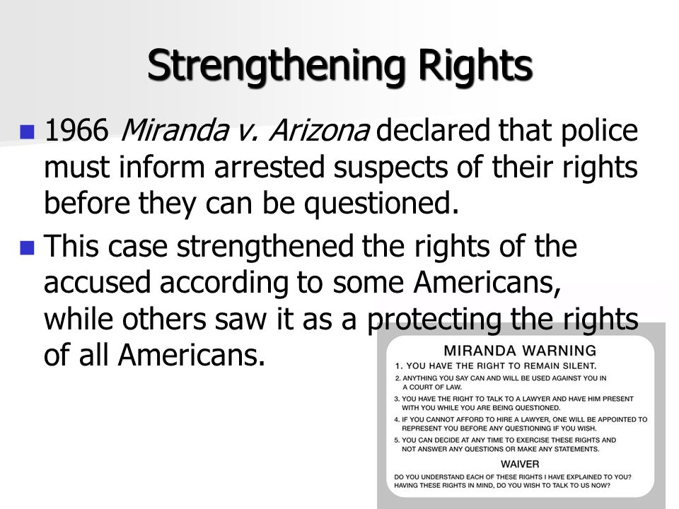 Strengthening Rights 1966 Miranda v. Arizona declared that police must inform arrested suspects of their rights before they can be questioned.