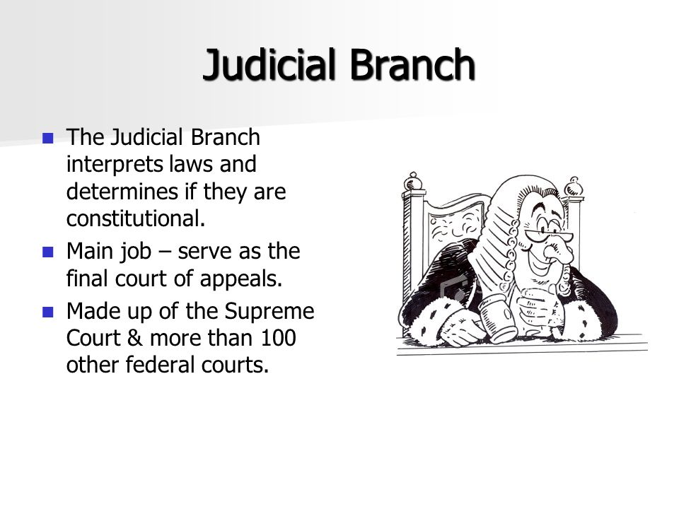 Judicial Branch The Judicial Branch interprets laws and determines if they are constitutional. Main job – serve as the final court of appeals.