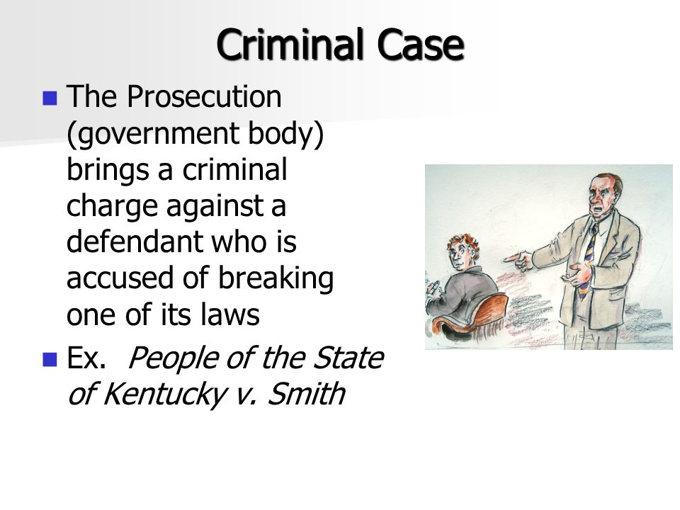 Criminal Case The Prosecution (government body) brings a criminal charge against a defendant who is accused of breaking one of its laws.