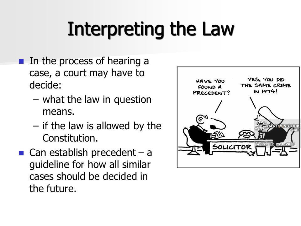 Interpreting the Law In the process of hearing a case, a court may have to decide: what the law in question means.