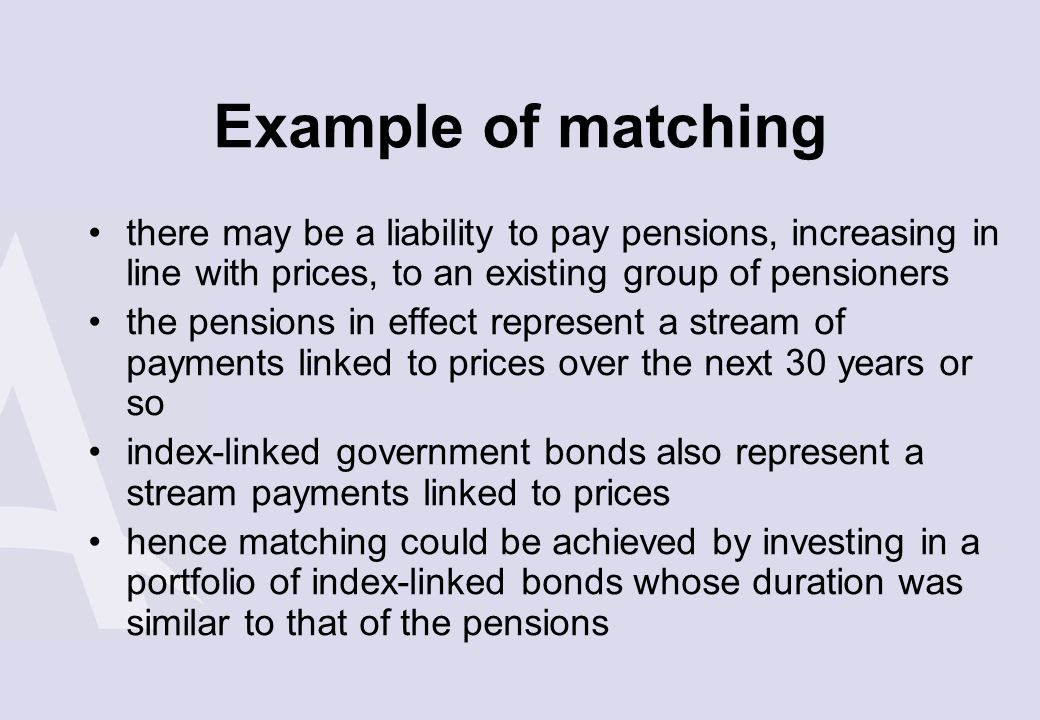 Example of matching there may be a liability to pay pensions, increasing in line with prices, to an existing group of pensioners.