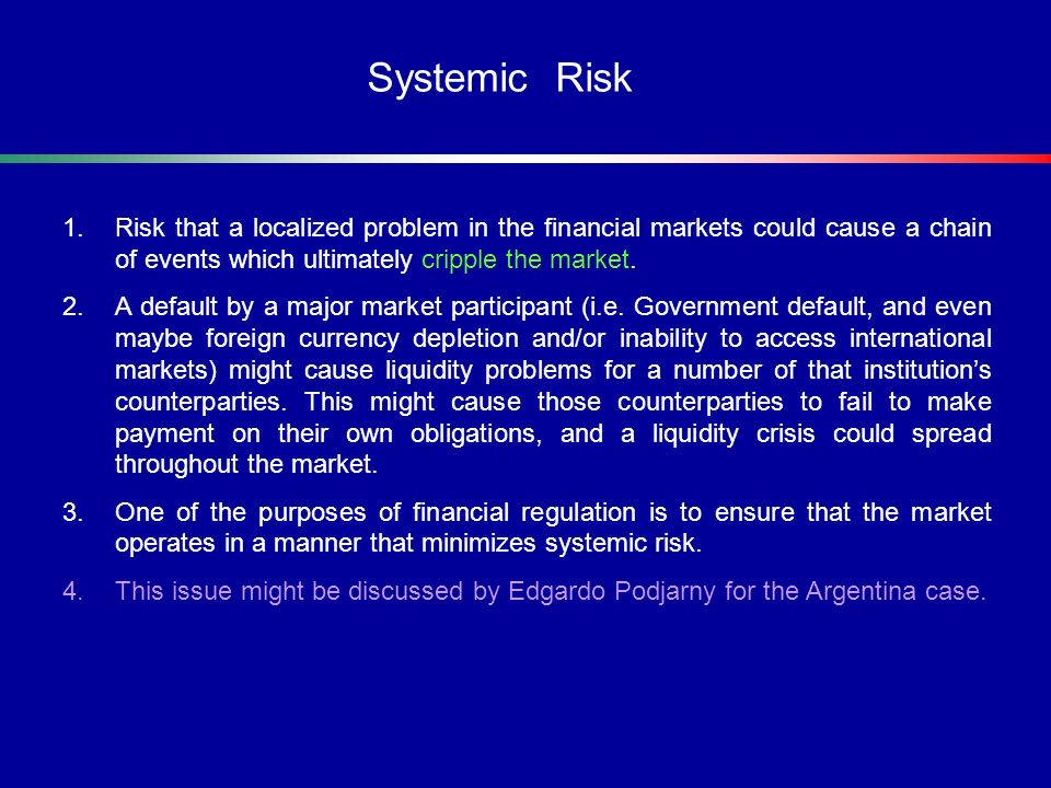 Systemic Risk Risk that a localized problem in the financial markets could cause a chain of events which ultimately cripple the market.