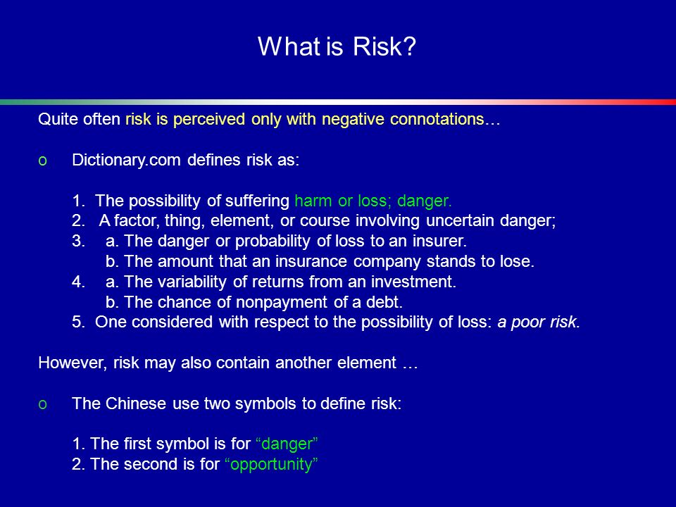 What is Risk Quite often risk is perceived only with negative connotations… Dictionary.com defines risk as: