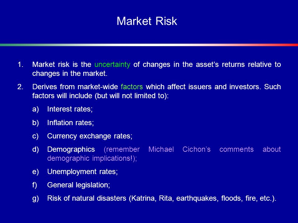 Market Risk Market risk is the uncertainty of changes in the asset's returns relative to changes in the market.