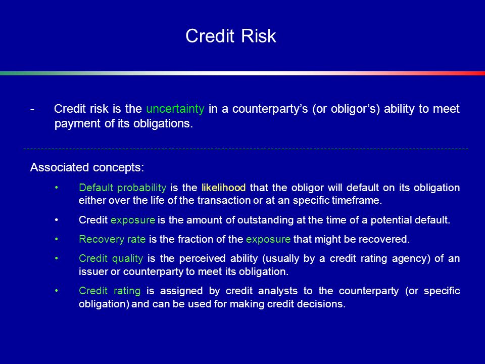 Credit Risk - Credit risk is the uncertainty in a counterparty's (or obligor's) ability to meet payment of its obligations.