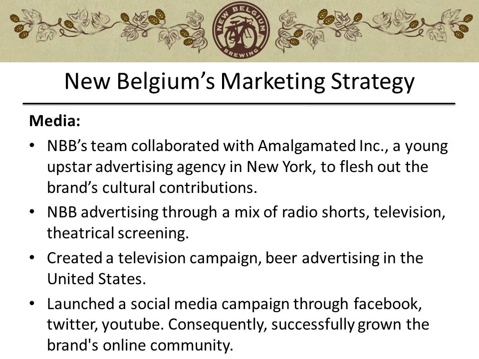 new belgium marketing analysis Belgium brewing company swot analysis introduction the new belgium brewing company is one of the top three craft beer breweries in the nation it has experienced solid growth from its original entry as a niche marketer to a brand that is now distributed across the country.