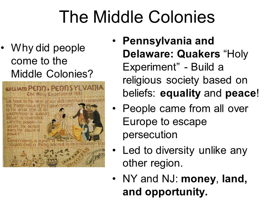 The Middle Colonies Pennsylvania and Delaware: Quakers Holy Experiment - Build a religious society based on beliefs: equality and peace!