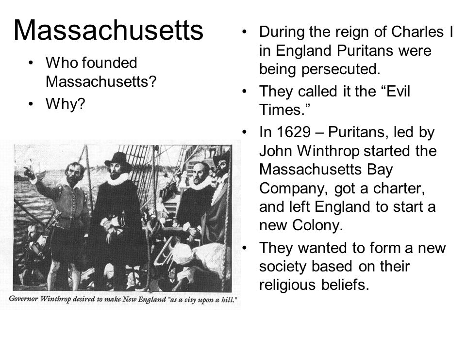 Massachusetts During the reign of Charles I in England Puritans were being persecuted. They called it the Evil Times.