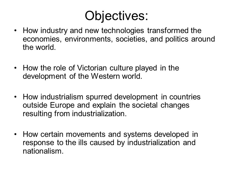 Objectives: How industry and new technologies transformed the economies, environments, societies, and politics around the world.
