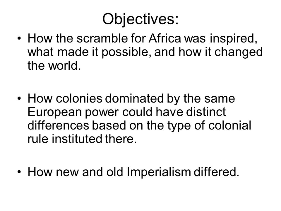 Objectives: How the scramble for Africa was inspired, what made it possible, and how it changed the world.