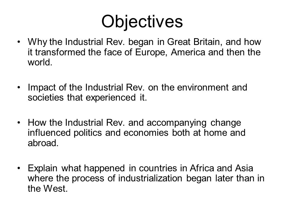 Objectives Why the Industrial Rev. began in Great Britain, and how it transformed the face of Europe, America and then the world.