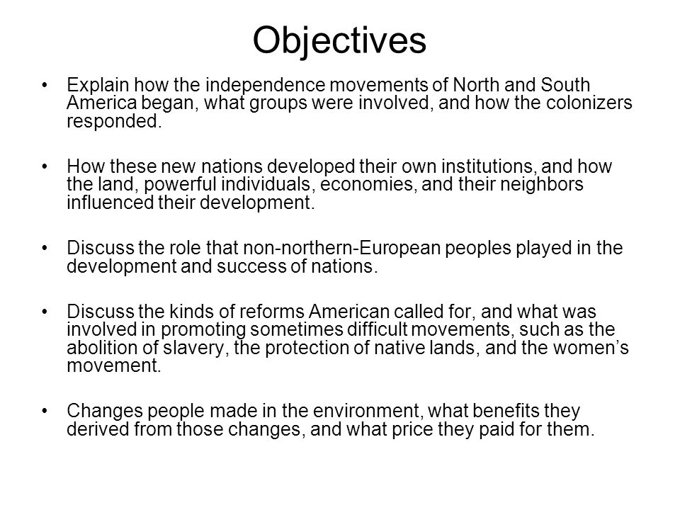 Objectives Explain how the independence movements of North and South America began, what groups were involved, and how the colonizers responded.