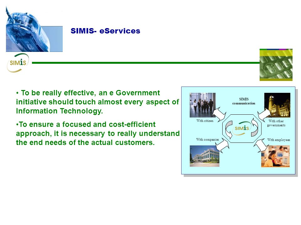 SIMIS- eServices To be really effective, an e Government initiative should touch almost every aspect of Information Technology.