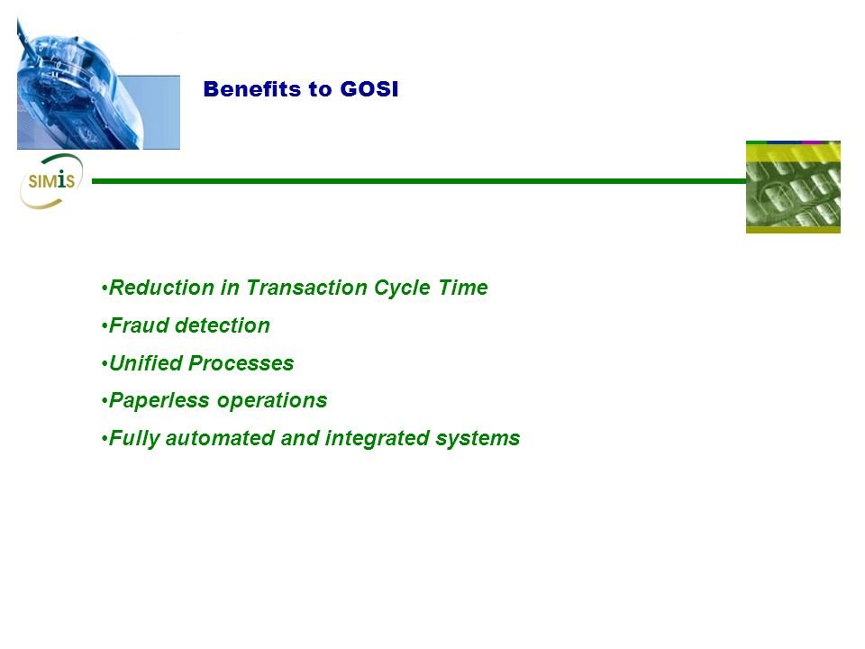Benefits to GOSI Reduction in Transaction Cycle Time. Fraud detection. Unified Processes. Paperless operations.