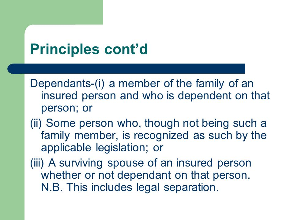 Principles cont'd Dependants-(i) a member of the family of an insured person and who is dependent on that person; or.