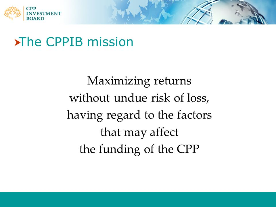 The CPPIB mission Maximizing returns without undue risk of loss,