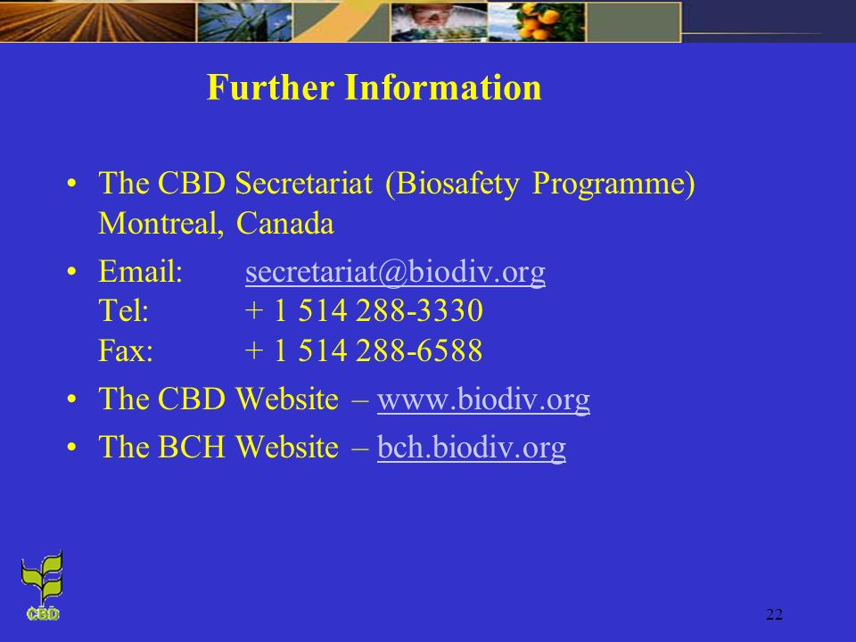 Further Information The CBD Secretariat (Biosafety Programme) Montreal, Canada.