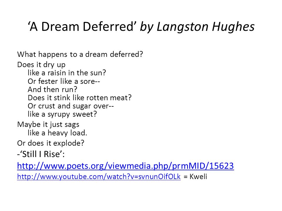 "analysis of dream deferred by langston Analysis of a dream deferred by langston hughes the poem ã'â""a dream deferredã'â"" by langston hughes basically describes what happens to dreams when they are put on hold the speaker in the poem originally entitled it ã'â""harlem,ã'â"" which is the capital of african-american life in the united states."