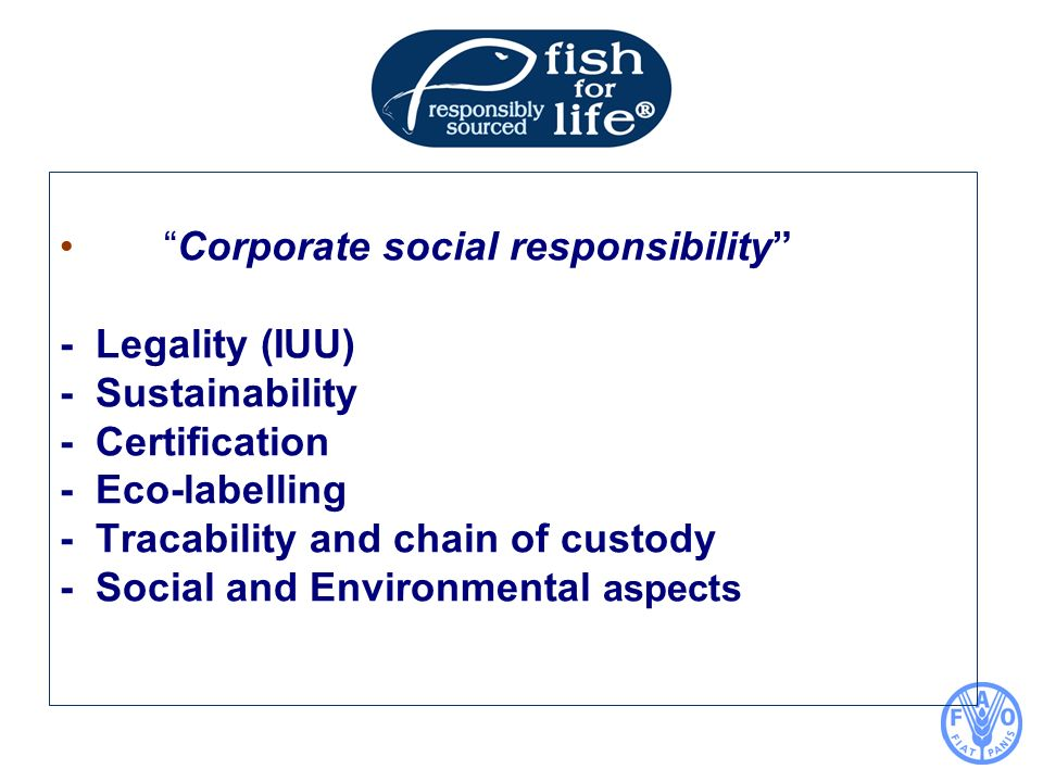 Corporate social responsibility - Legality (IUU) - Sustainability - Certification - Eco-labelling - Tracability and chain of custody - Social and Environmental aspects