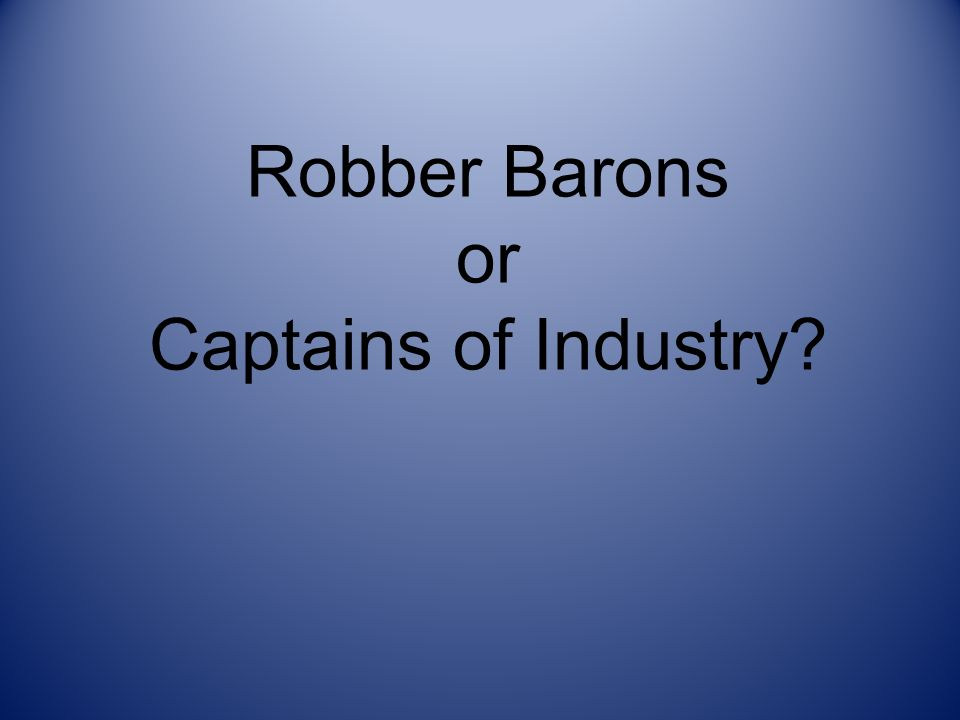 were these industrial capitalists captains of industry or robber barons These robber barons were accused of exploiting workers and forcing horrible in reality the debate over robber barons and captains of industry mirrors views of.